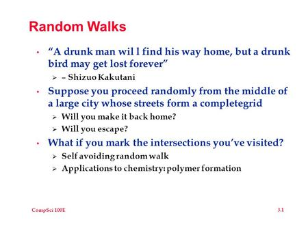 "CompSci 100E 3.1 Random Walks ""A drunk man wil l find his way home, but a drunk bird may get lost forever""  – Shizuo Kakutani Suppose you proceed randomly."