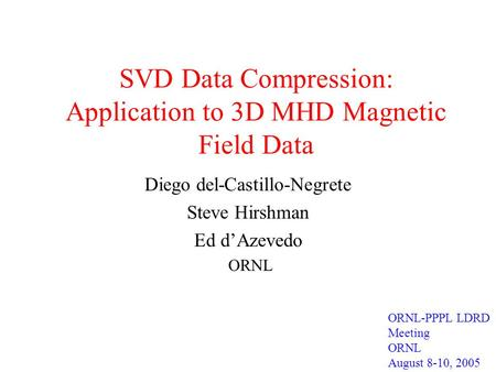 SVD Data Compression: Application to 3D MHD Magnetic Field Data Diego del-Castillo-Negrete Steve Hirshman Ed d'Azevedo ORNL ORNL-PPPL LDRD Meeting ORNL.