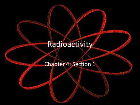 Radioactivity Chapter 4: Section 1.