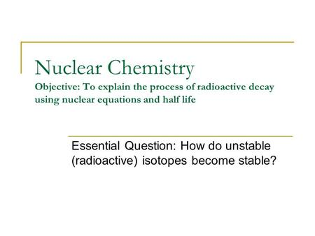 Nuclear Chemistry Objective: To explain the process of radioactive decay using nuclear equations and half life Essential Question: How do unstable (radioactive)
