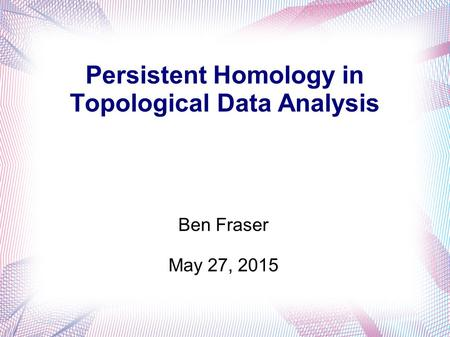 Persistent Homology in Topological Data Analysis Ben Fraser May 27, 2015.
