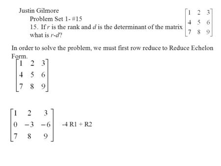 Justin Gilmore Problem Set 1- #15 15.If r is the rank and d is the determinant of the matrix what is r-d? In order to solve the problem, we must first.