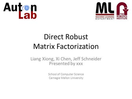Direct Robust Matrix Factorization Liang Xiong, Xi Chen, Jeff Schneider Presented by xxx School of Computer Science Carnegie Mellon University.