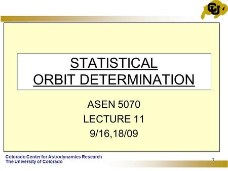 Colorado Center for Astrodynamics Research The University of Colorado 1 STATISTICAL ORBIT DETERMINATION ASEN 5070 LECTURE 11 9/16,18/09.