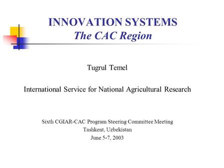 INNOVATION SYSTEMS The CAC Region Tugrul Temel International Service for National Agricultural Research Sixth CGIAR-CAC Program Steering Committee Meeting.