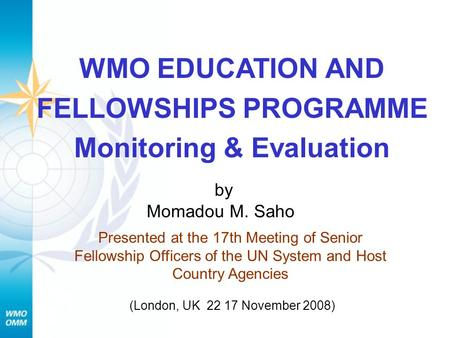 WMO EDUCATION AND FELLOWSHIPS PROGRAMME Monitoring & Evaluation Momadou M. Saho Presented at the 17th Meeting of Senior Fellowship Officers of the UN.