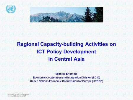 Agenda 21 and the Information Society 13 December 20071 Regional Capacity-building Activities on ICT Policy Development in Central Asia Michiko Enomoto.
