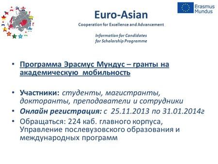 Euro-Asian Cooperation for Excellence and Advancement Information for Candidates for Scholarship Programme Программа Эрасмус Мундус – гранты на академическую.
