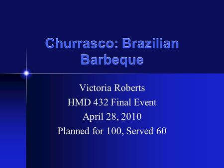 Churrasco: Brazilian Barbeque Victoria Roberts HMD 432 Final Event April 28, 2010 Planned for 100, Served 60.