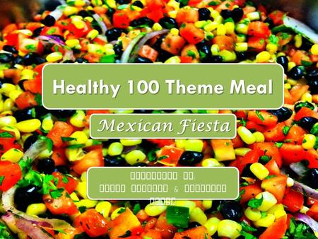 Healthy 100 Theme Meal Mexican Fiesta Presented by : Kylie Tresher & Michelle Smith Presented by : Kylie Tresher & Michelle Smith.
