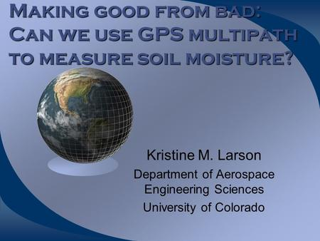 Making good from bad: Can we use GPS multipath to measure soil moisture? Kristine M. Larson Department of Aerospace Engineering Sciences University of.