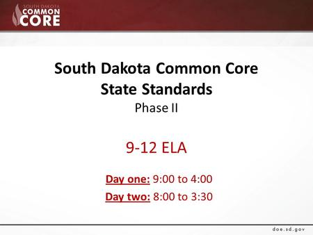 South Dakota Common Core State Standards Phase II 9-12 ELA Day one: 9:00 to 4:00 Day two: 8:00 to 3:30.