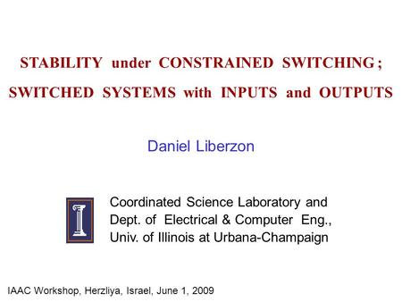 STABILITY under CONSTRAINED SWITCHING ; SWITCHED SYSTEMS with INPUTS and OUTPUTS Daniel Liberzon Coordinated Science Laboratory and Dept. of Electrical.