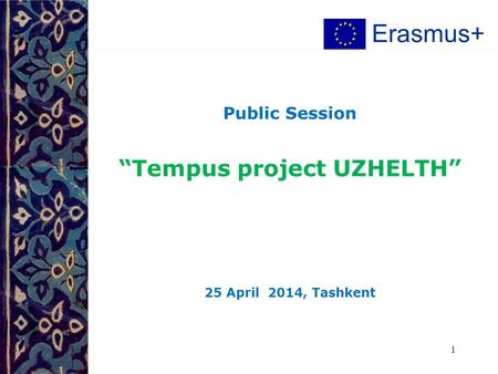 "Public Session ""Tempus project UZHELTH"" 25 April 2014, Tashkent 1 Erasmus+"