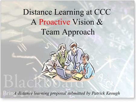 Distance Learning at CCC A Proactive Vision & Team Approach A distance learning proposal submitted by Patrick Keough.