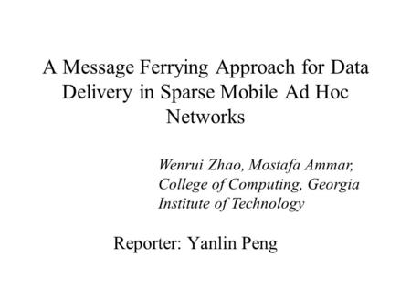 A Message Ferrying Approach for Data Delivery in Sparse Mobile Ad Hoc Networks Reporter: Yanlin Peng Wenrui Zhao, Mostafa Ammar, College of Computing,