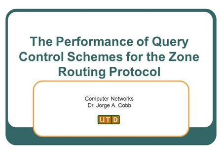 Computer Networks Dr. Jorge A. Cobb The Performance of Query Control Schemes for the Zone Routing Protocol.