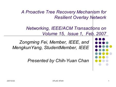 2007/03/26OPLAB, NTUIM1 A Proactive Tree Recovery Mechanism for Resilient Overlay Network Networking, IEEE/ACM Transactions on Volume 15, Issue 1, Feb.
