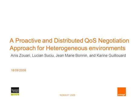 NGMAST 2008 A Proactive and Distributed QoS Negotiation Approach for Heterogeneous environments Anis Zouari, Lucian Suciu, Jean Marie Bonnin, and Karine.