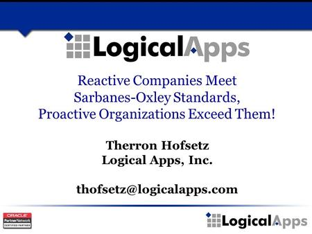 Reactive Companies Meet Sarbanes-Oxley Standards, Proactive Organizations Exceed Them! Therron Hofsetz Logical Apps, Inc.