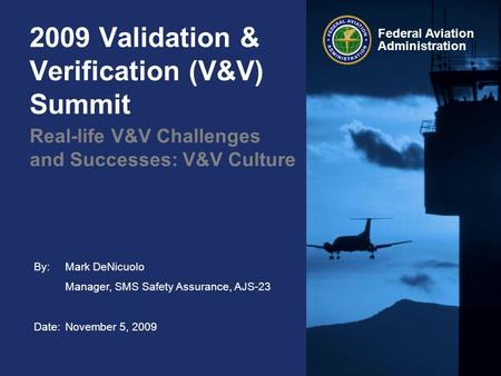 By: Mark DeNicuolo Manager, SMS Safety Assurance, AJS-23 Date:November 5, 2009 Federal Aviation Administration 2009 Validation & Verification (V&V) Summit.