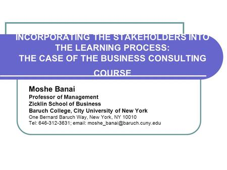 INCORPORATING THE STAKEHOLDERS INTO THE LEARNING PROCESS: THE CASE OF THE BUSINESS CONSULTING COURSE Moshe Banai Professor of Management Zicklin School.