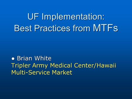 UF Implementation: Best Practices from MTFs ● Brian White Tripler Army Medical Center/Hawaii Multi-Service Market.