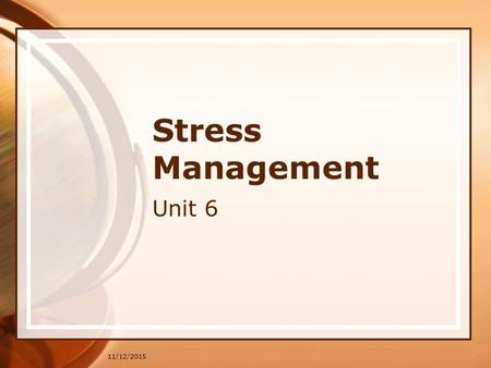 11/12/2015 Stress Management Unit 6. 11/12/2015 Stress Management During this week's seminar, we will be discussing the importance of Stress Management.