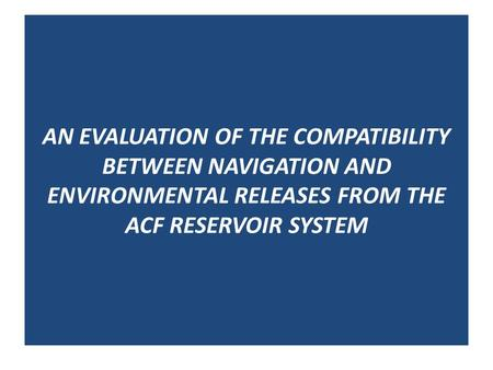 AN EVALUATION OF THE COMPATIBILITY BETWEEN NAVIGATION AND ENVIRONMENTAL RELEASES FROM THE ACF RESERVOIR SYSTEM.