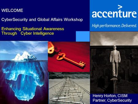 WELCOME CyberSecurity and Global Affairs Workshop Enhancing Situational Awareness Through Cyber Intelligence Henry Horton, CISM Partner, CyberSecurity.
