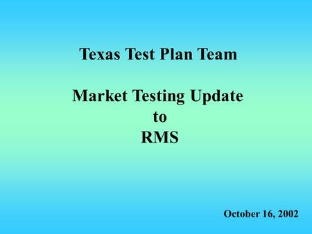 Texas Test Plan Team Market Testing Update to RMS October 16, 2002.