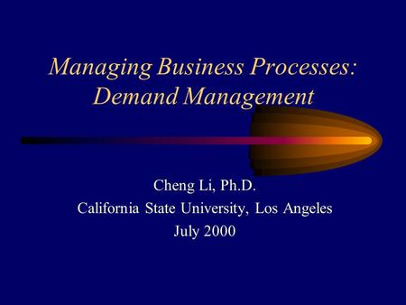 Managing Business Processes: Demand Management Cheng Li, Ph.D. California State University, Los Angeles July 2000.