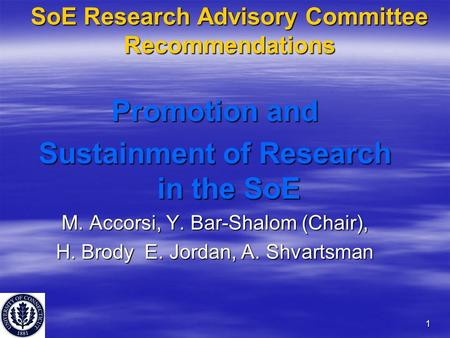 1 SoE Research Advisory Committee Recommendations Promotion and Sustainment of Research in the SoE M. Accorsi, Y. Bar-Shalom (Chair), H. Brody E. Jordan,
