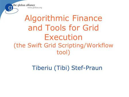 Algorithmic Finance and Tools for Grid Execution (the Swift Grid Scripting/Workflow tool) Tiberiu (Tibi) Stef-Praun.