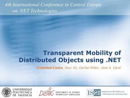 Transparent Mobility of Distributed Objects using.NET Cristóbal Costa, Nour Ali, Carlos Millan, Jose A. Carsí 4th International Conference in Central Europe.