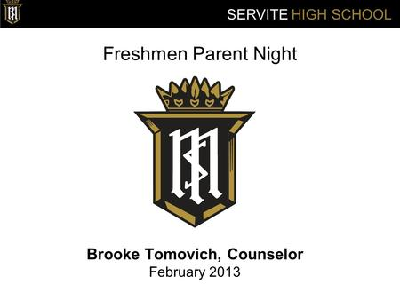 Freshmen Parent Night Brooke Tomovich, Counselor February 2013 SERVITE HIGH SCHOOL.
