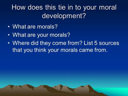 How does this tie in to your moral development? What are morals? What are your morals? Where did they come from? List 5 sources that you think your morals.