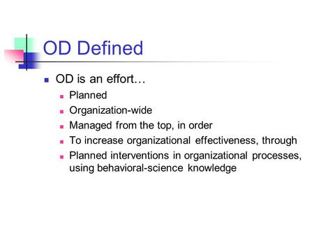 OD Defined OD is an effort… Planned Organization-wide Managed from the top, in order To increase organizational effectiveness, through Planned interventions.