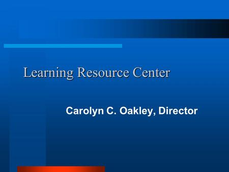 Learning Resource Center Learning Resource Center Carolyn C. Oakley, Director.
