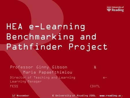 © University of Reading 2006www.reading.ac. uk12 November 2015 HEA e-Learning Benchmarking and Pathfinder Project Professor Ginny Gibson & Maria Papaefthimiou.