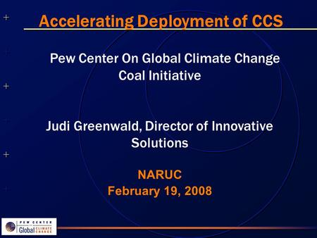 ++++++++++++++ ++++++++++++++ NARUC February 19, 2008 Accelerating Deployment of CCS Pew Center On Global Climate Change Coal Initiative Judi Greenwald,