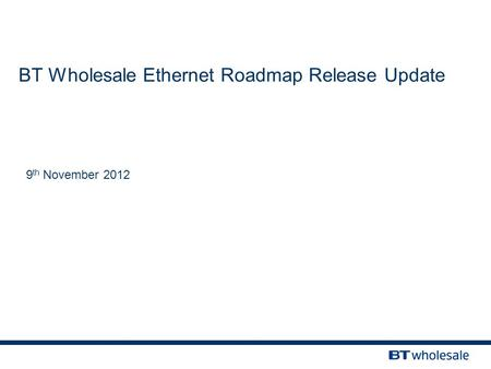 BT Wholesale Ethernet Roadmap Release Update 9 th November 2012.