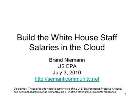 1 Build the White House Staff Salaries in the Cloud Brand Niemann US EPA July 3, 2010  Disclaimer: These slides do not reflect.