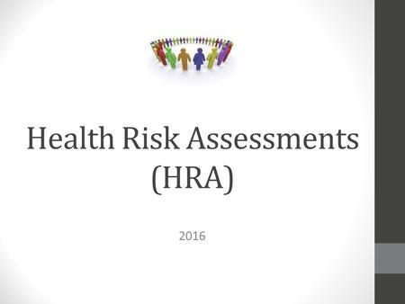 Health Risk Assessments (HRA) 2016. Health Risk Assessments (HRA) Be proactive in managing your health! Identify individual risk factors and try to modify.