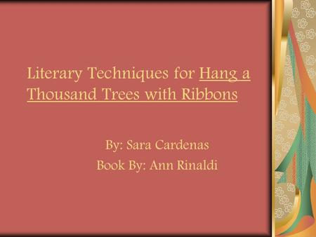 Literary Techniques for Hang a Thousand Trees with Ribbons By: Sara Cardenas Book By: Ann Rinaldi.