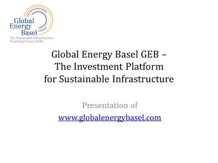 Global Energy Basel GEB – The Investment Platform for Sustainable Infrastructure Presentation of www.globalenergybasel.com.