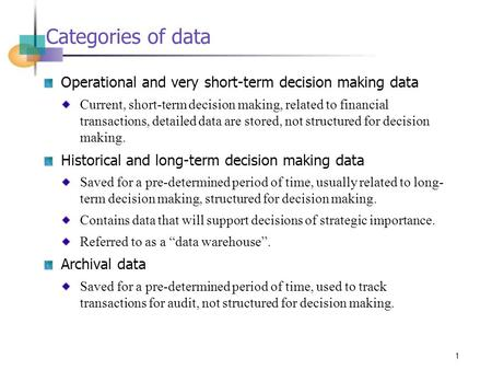 1 Categories of data Operational and very short-term decision making data Current, short-term decision making, related to financial transactions, detailed.