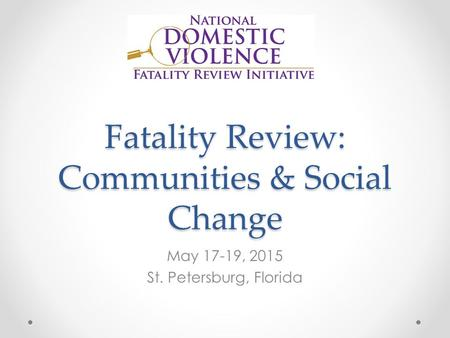 Fatality Review: Communities & Social Change May 17-19, 2015 St. Petersburg, Florida.