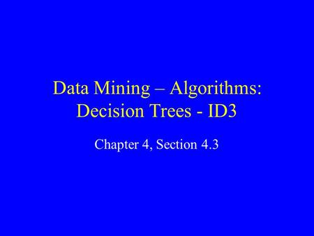 Data Mining – Algorithms: Decision Trees - ID3 Chapter 4, Section 4.3.