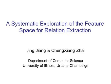 A Systematic Exploration of the Feature Space for Relation Extraction Jing Jiang & ChengXiang Zhai Department of Computer Science University of Illinois,